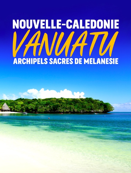 Nouvelle-Calédonie, Vanuatu : archipels sacrés de Mélanésie