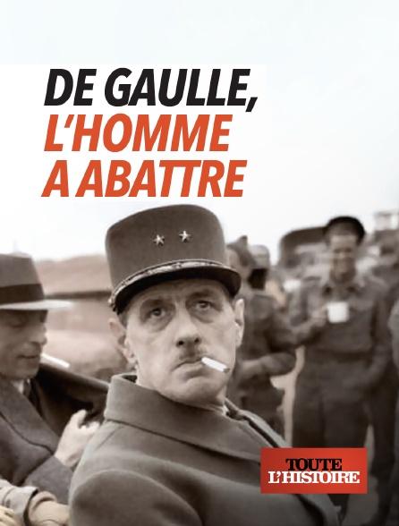 Toute l'histoire - De Gaulle, l'homme à abattre