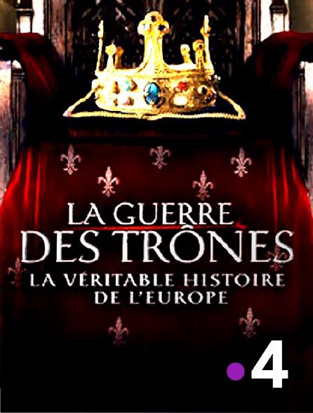 France 4 - La guerre des trônes, la véritable histoire de l'Europe