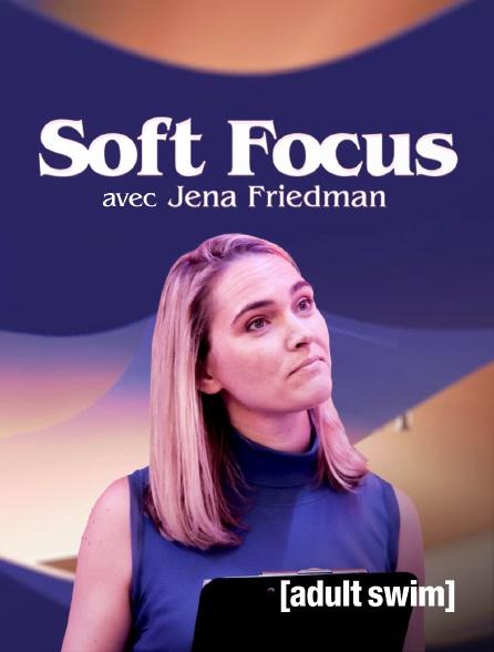 Adult Swim - Soft Focus avec Jena Friedman