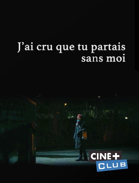 Ciné+ Club - J'ai cru que tu partais sans moi