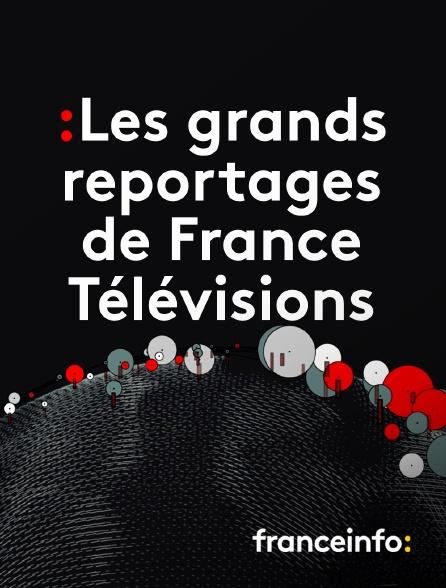 franceinfo: - Les grands reportages de france télévisions