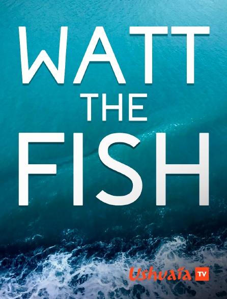 Ushuaïa TV - Watt the Fish