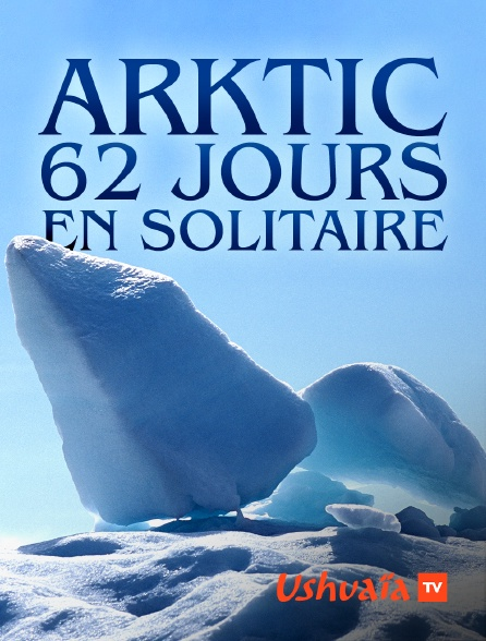 Ushuaïa TV - Arktic, 62 jours en solitaire