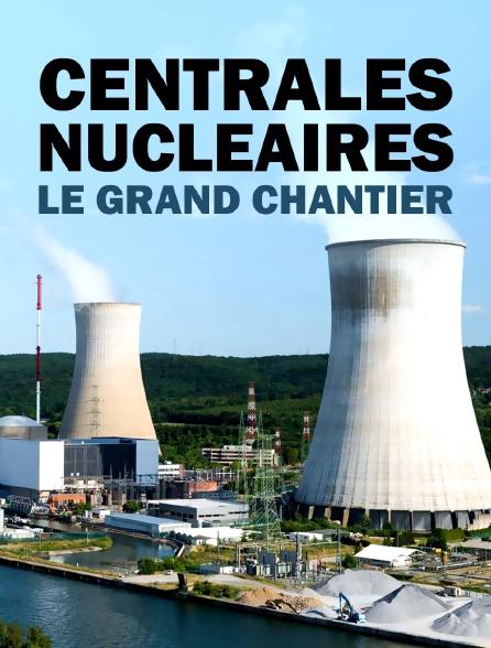 CENTRALES NUCLEAIRES : LE GRAND CHANTIER