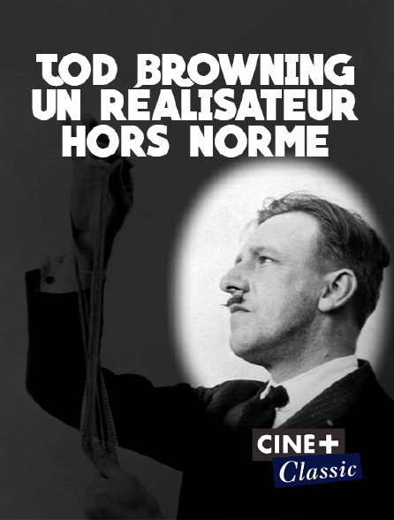 Ciné+ Classic - Tod Browning, un réalisateur hors norme