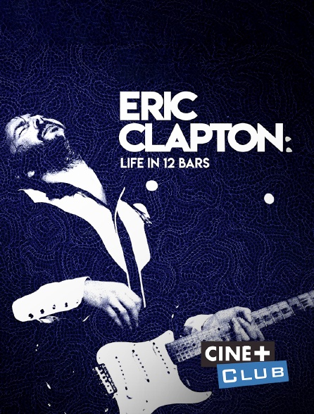 Ciné+ Club - Eric Clapton : Life in 12 Bars