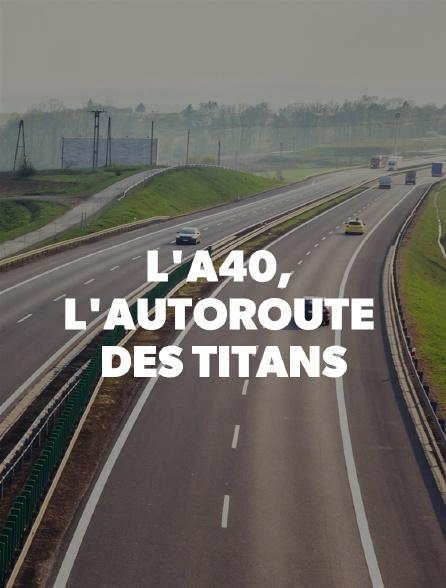 L'A40, l'autoroute des titans