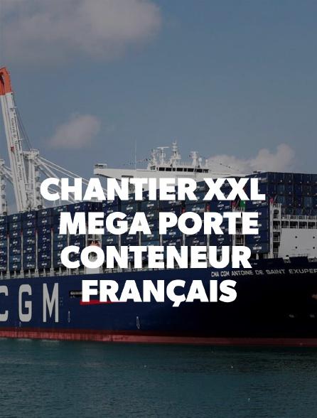 Chantier XXL : Méga porte-conteneur français