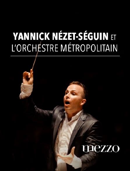 Mezzo - Yannick Nézet-Séguin et l'Orchestre Métropolitain
