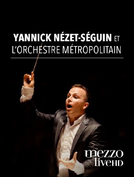 Mezzo Live HD - Yannick Nézet-Séguin et l'Orchestre Métropolitain
