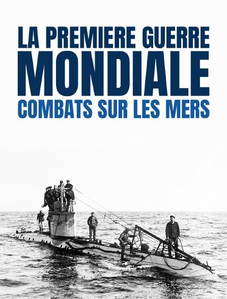La Première Guerre mondiale : combats sur les mers