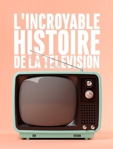 L'incroyable histoire de la télévision