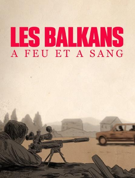 Les Balkans à feu et à sang