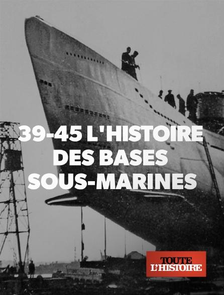 Toute l'histoire - 39/45 : l'histoire des bases sous-marines