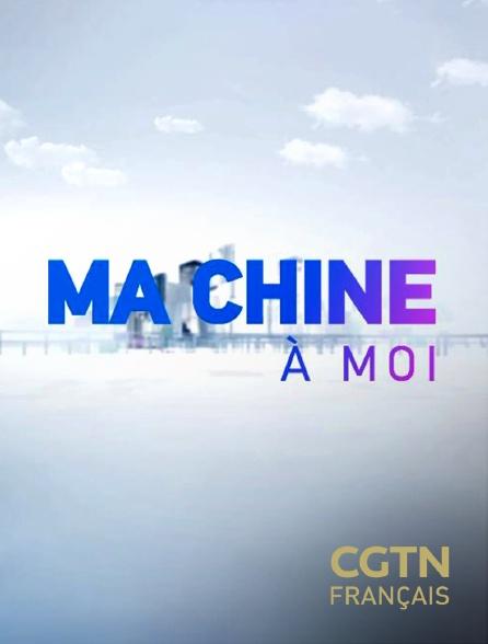 CGTN FR - Ma Chine à moi