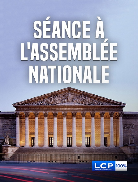 LCP 100% - Séance à l'Assemblée nationale en replay