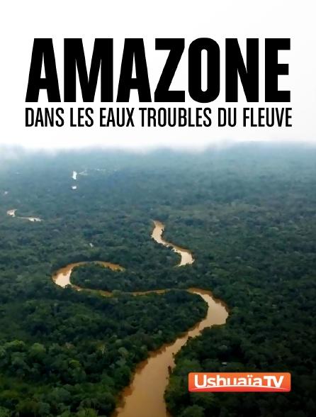 Ushuaïa TV - Amazone, dans les eaux troubles du fleuve