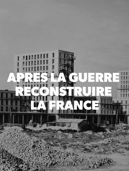 Apres la guerre, reconstruire la France