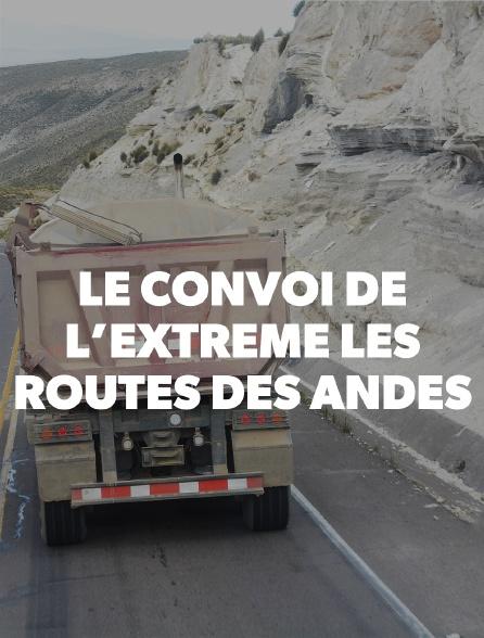 Le convoi de l'extrême : les routes des Andes