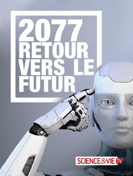 Science et Vie TV - 2077, retour vers le futur