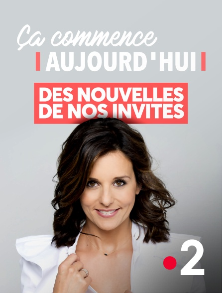 France 2 - Ça commence aujourd'hui, des nouvelles de nos invités