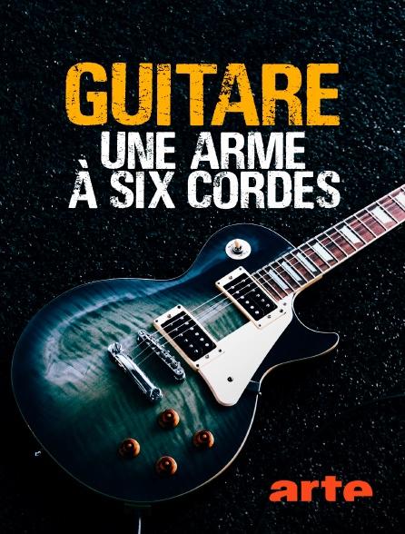 Arte - Guitare, une arme à six cordes