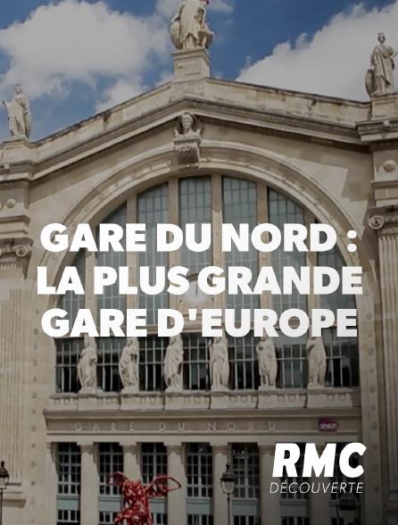 RMC Découverte - Gare du Nord : la plus grande gare d'Europe