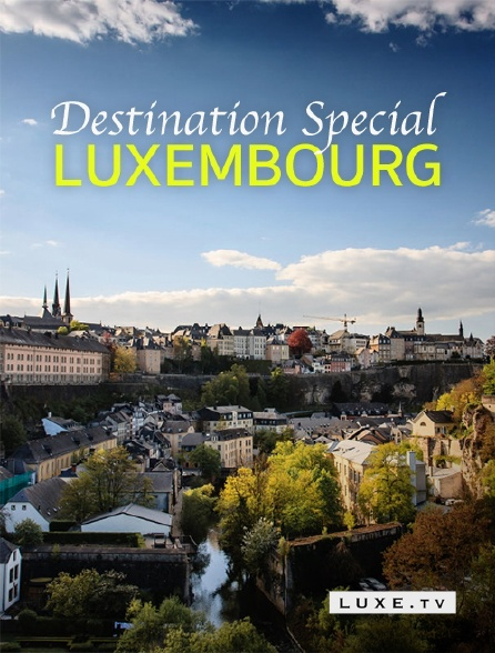 Luxe TV - Destination Special : Luxembourg