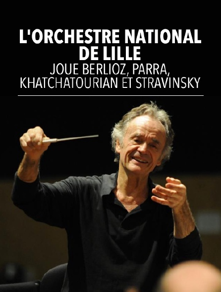 L'Orchestre national de Lille joue Berlioz, Parra, Khatchatourian et Stravinsky