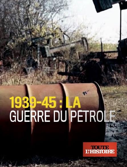 Toute l'histoire - 1939-45 : la guerre du pétrole