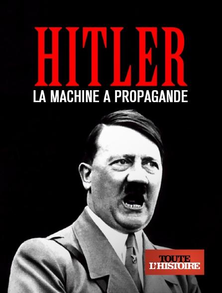 Toute l'histoire - Hitler : la machine à propagande