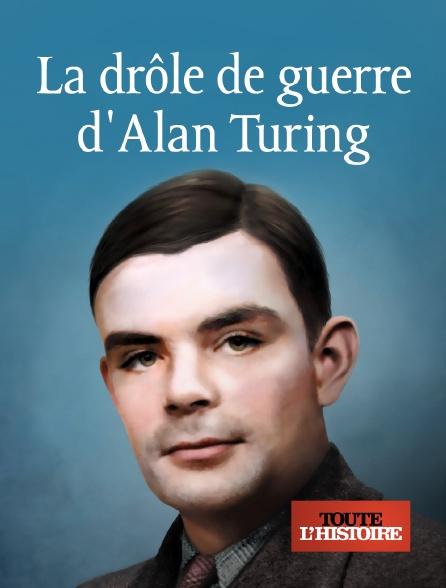 Toute l'histoire - La drôle de guerre d'Alan Turing