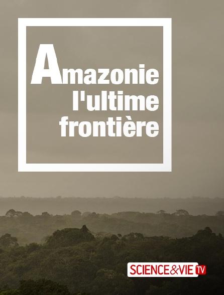 Science et Vie TV - Amazonie, l'ultime frontière