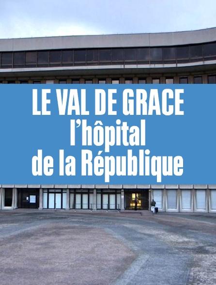Le Val de Grâce, l'hôpital de la République