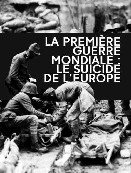 La Première Guerre mondiale : le suicide de l'Europe