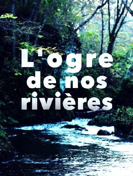 L'ogre de nos rivières