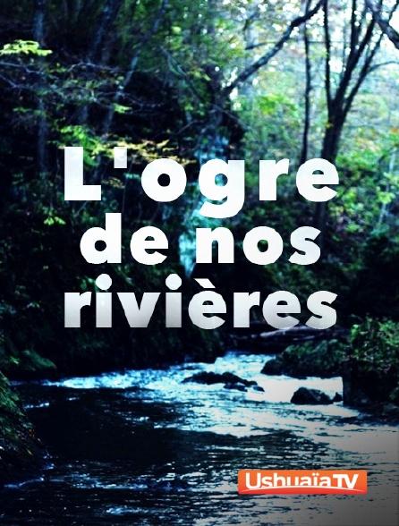 Ushuaïa TV - L'ogre de nos rivières
