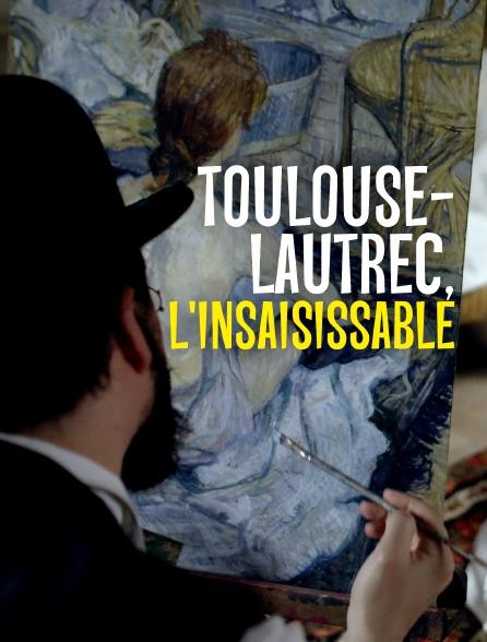 Toulouse-Lautrec, l'insaisissable