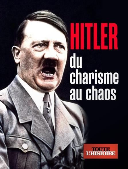 Toute l'histoire - Hitler, du charisme au chaos en replay