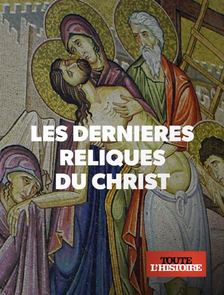 Toute l'histoire - Les dernières reliques du Christ