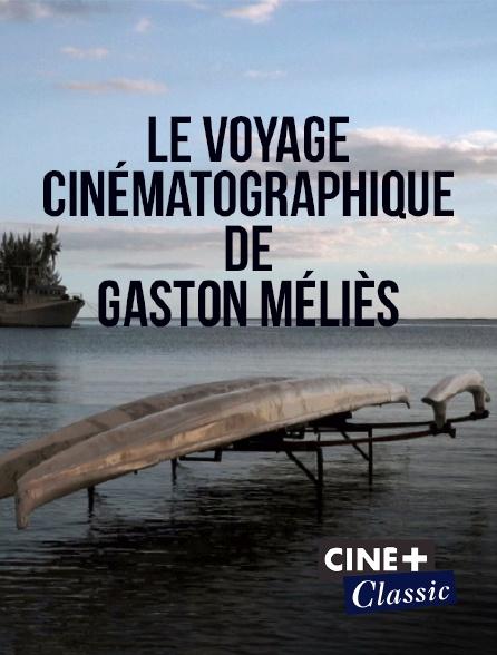 Ciné+ Classic - Le voyage cinématographique de Gaston Méliès