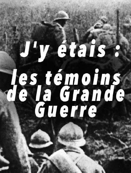 J'y étais : les témoins de la Grande Guerre