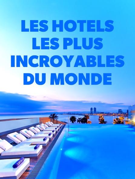 Les hôtels les plus incroyables du monde