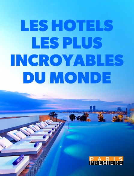 Paris Première - Les hôtels les plus incroyables du monde