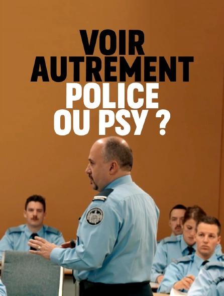 Voir autrement: police ou psy?