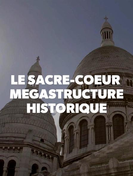 Le Sacré-Coeur : mégastructure historique