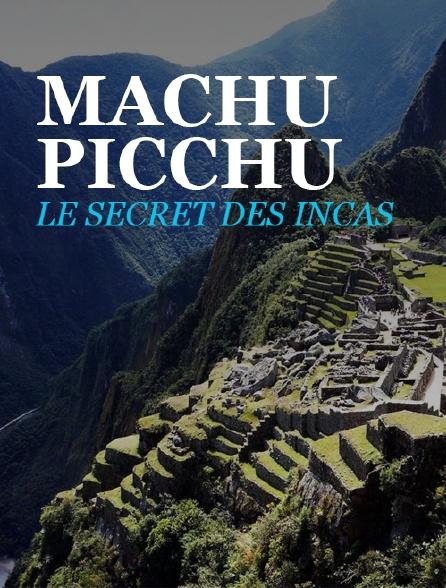 Machu Picchu, le secret des Incas