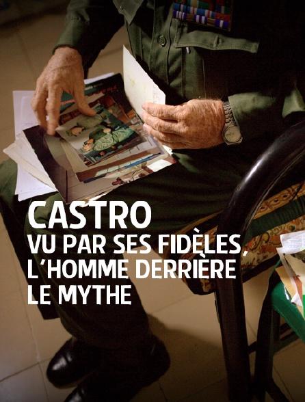 Castro vu par ses fidèles, l'homme derrière le mythe