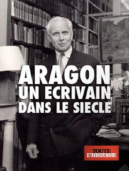 Toute l'histoire - Aragon : un écrivain dans le siècle